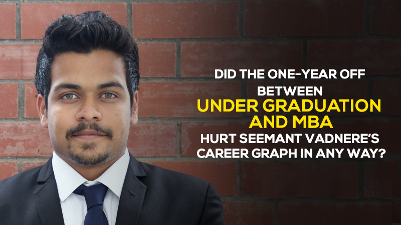 Did the one-year off between Under Graduation and MBA hurt Seemant Vadnere's career graph in any way?