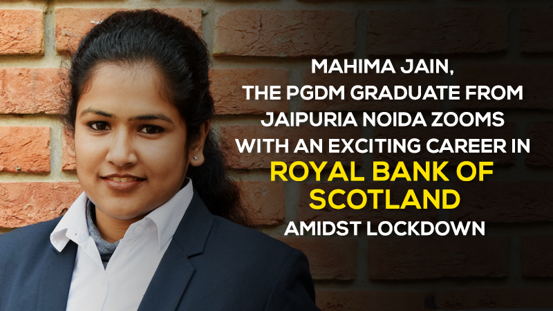 Mahima Jain, the PGDM graduate from Jaipuria Noida zooms with an exciting career in Royal Bank of Scotland amidst Lockdown