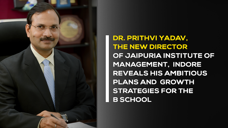 Dr. Prithvi Yadav, the new director of Jaipuria Institute of Management, Indore reveals his Ambitious plans and growth strategies for the B School